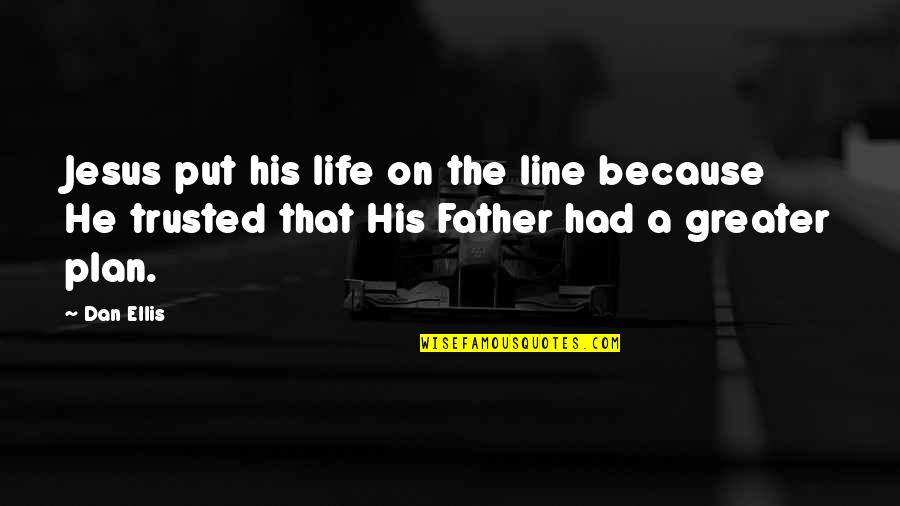 The Greater Plan Quotes By Dan Ellis: Jesus put his life on the line because