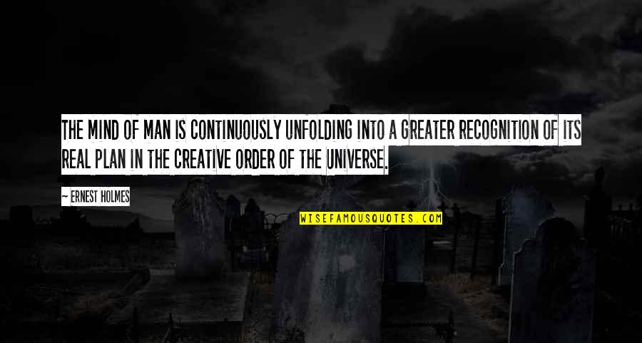 The Greater Plan Quotes By Ernest Holmes: The mind of man is continuously unfolding into