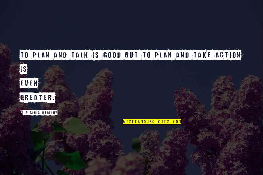 The Greater Plan Quotes By Euginia Herlihy: To plan and talk is good but to