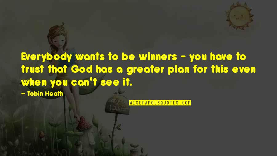 The Greater Plan Quotes By Tobin Heath: Everybody wants to be winners - you have