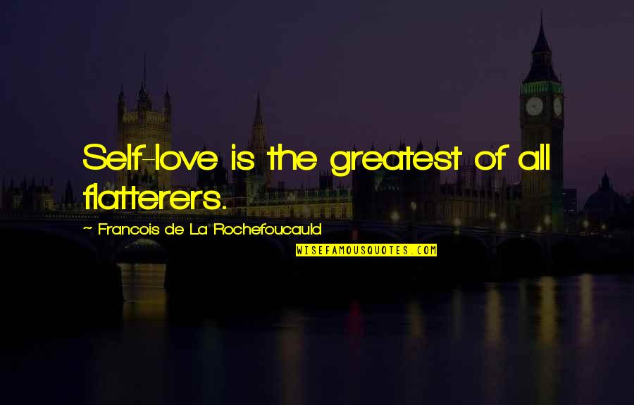 The Greatest Love Of All Quotes By Francois De La Rochefoucauld: Self-love is the greatest of all flatterers.
