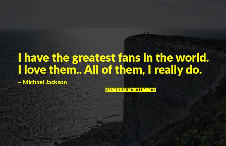 The Greatest Love Of All Quotes By Michael Jackson: I have the greatest fans in the world.