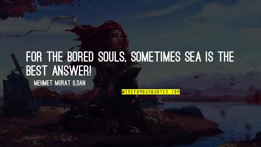 The Grey Areas Of Life Quotes By Mehmet Murat Ildan: For the bored souls, sometimes sea is the
