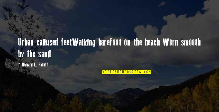 The Grey Areas Of Life Quotes By Richard L. Ratliff: Urban callused feetWalking barefoot on the beach Worn