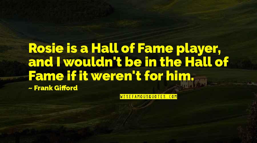 The Hall Quotes By Frank Gifford: Rosie is a Hall of Fame player, and