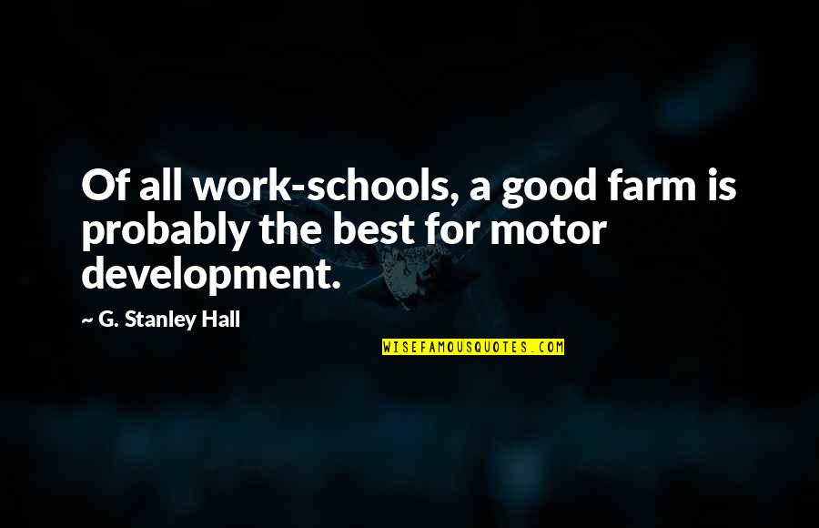 The Hall Quotes By G. Stanley Hall: Of all work-schools, a good farm is probably