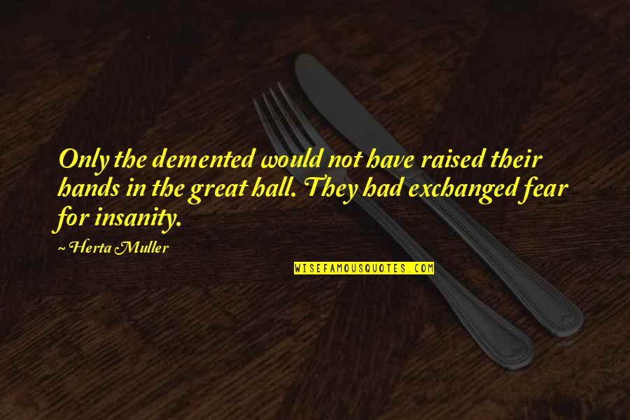 The Hall Quotes By Herta Muller: Only the demented would not have raised their