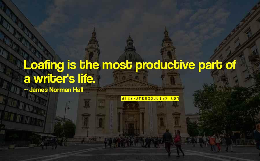 The Hall Quotes By James Norman Hall: Loafing is the most productive part of a