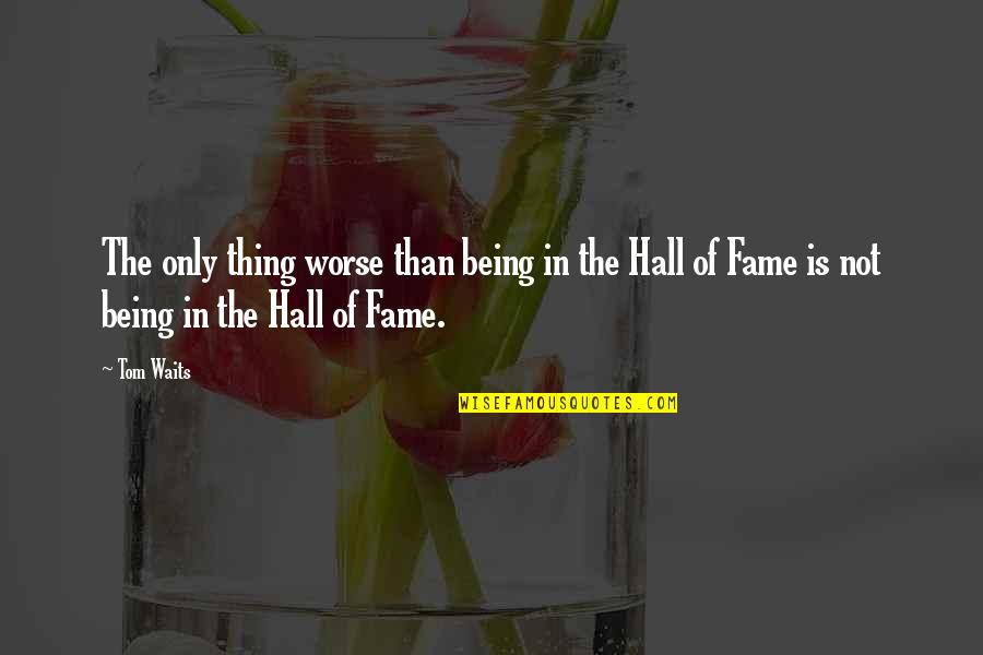 The Hall Quotes By Tom Waits: The only thing worse than being in the