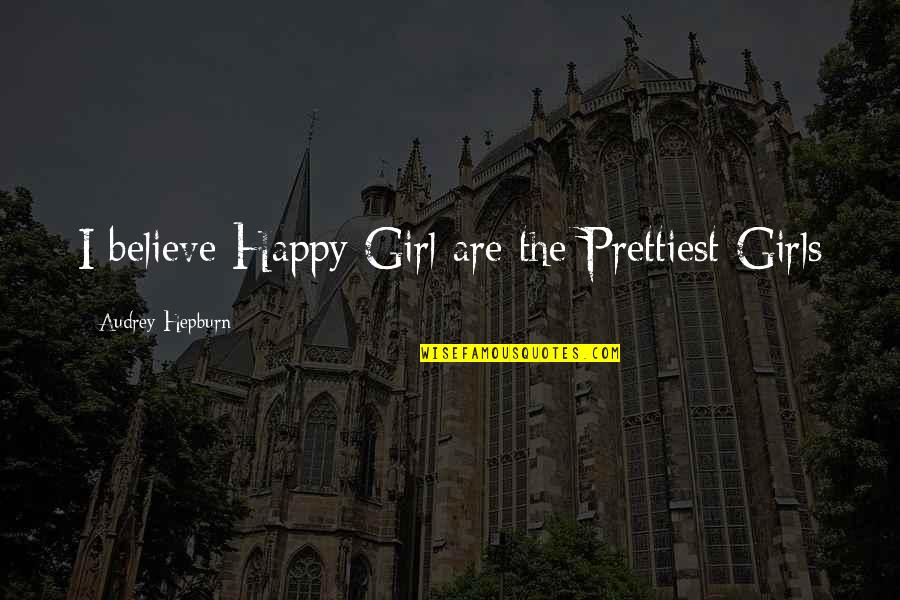 The Happy Girl Quotes By Audrey Hepburn: I believe Happy Girl are the Prettiest Girls