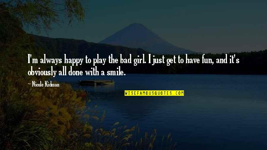The Happy Girl Quotes By Nicole Kidman: I'm always happy to play the bad girl.