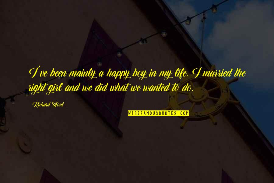 The Happy Girl Quotes By Richard Ford: I've been mainly a happy boy in my