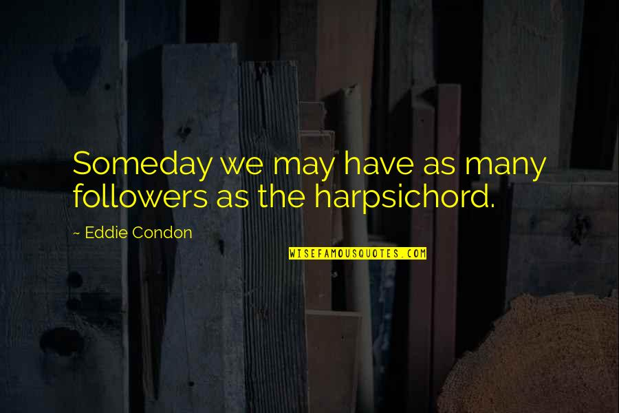 The Harpsichord Quotes By Eddie Condon: Someday we may have as many followers as