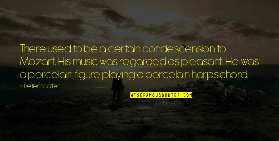 The Harpsichord Quotes By Peter Shaffer: There used to be a certain condescension to