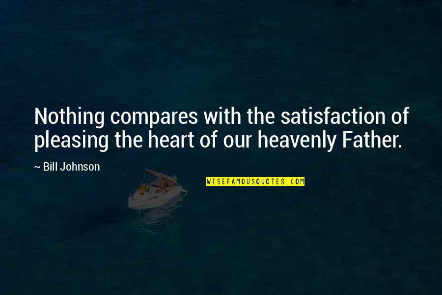 The Heavenly Father Quotes By Bill Johnson: Nothing compares with the satisfaction of pleasing the