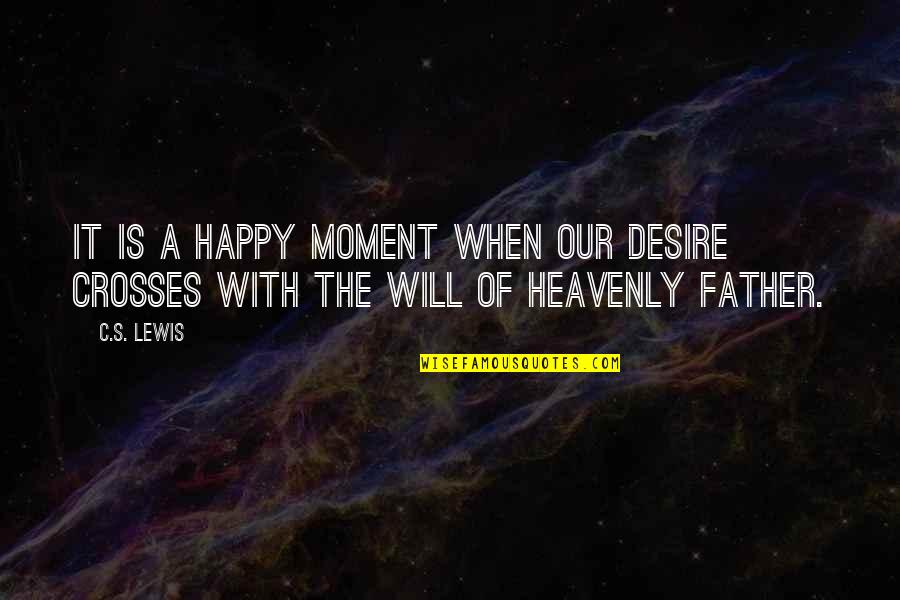 The Heavenly Father Quotes By C.S. Lewis: It is a happy moment when our desire
