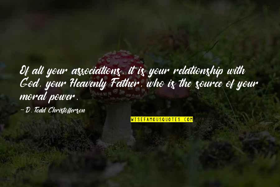 The Heavenly Father Quotes By D. Todd Christofferson: Of all your associations, it is your relationship