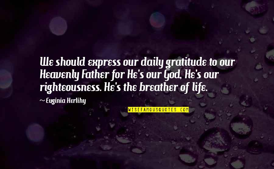 The Heavenly Father Quotes By Euginia Herlihy: We should express our daily gratitude to our