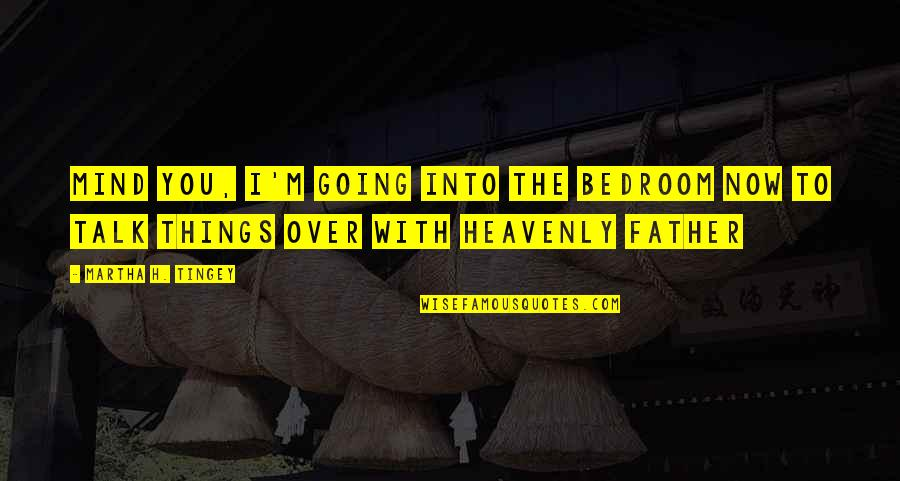 The Heavenly Father Quotes By Martha H. Tingey: Mind you, I'm going into the bedroom now