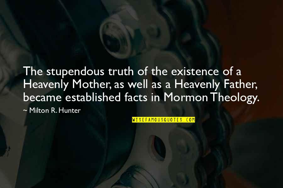 The Heavenly Father Quotes By Milton R. Hunter: The stupendous truth of the existence of a