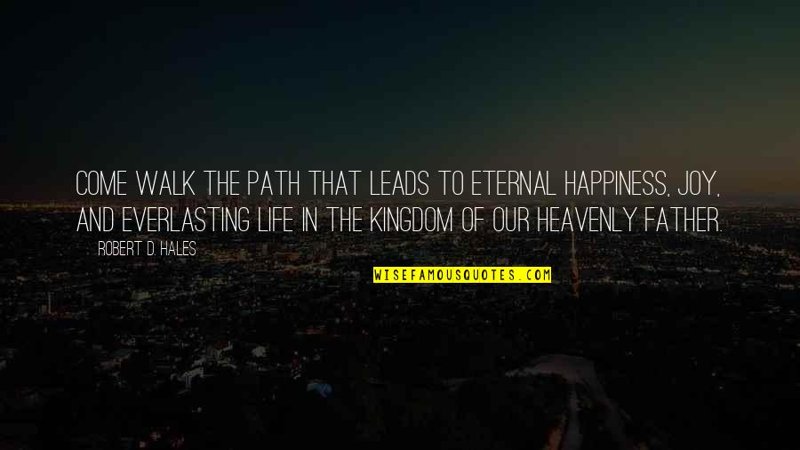 The Heavenly Father Quotes By Robert D. Hales: Come walk the path that leads to eternal
