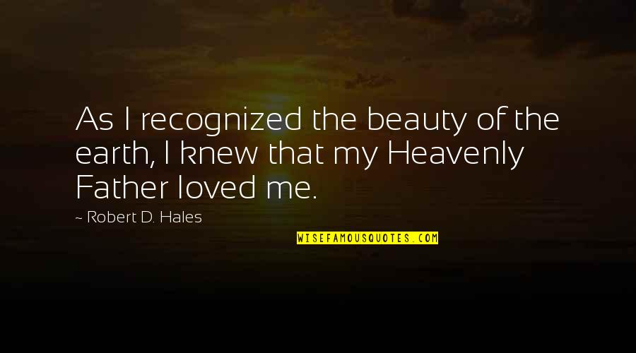 The Heavenly Father Quotes By Robert D. Hales: As I recognized the beauty of the earth,
