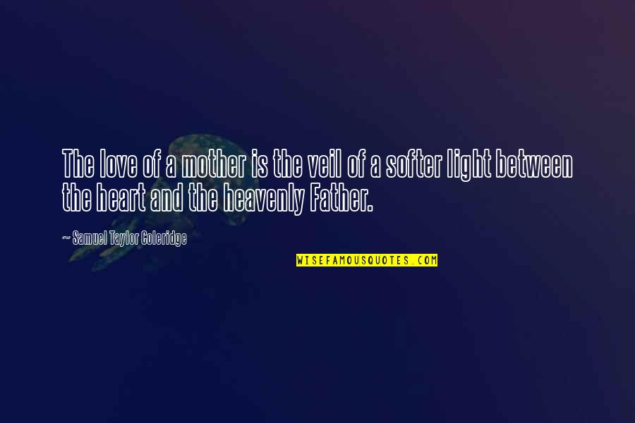 The Heavenly Father Quotes By Samuel Taylor Coleridge: The love of a mother is the veil