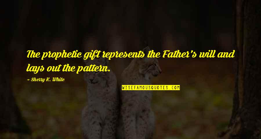 The Heavenly Father Quotes By Sherry K. White: The prophetic gift represents the Father's will and