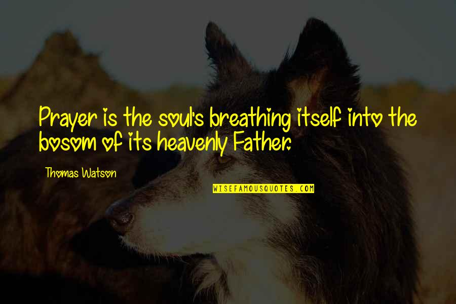 The Heavenly Father Quotes By Thomas Watson: Prayer is the soul's breathing itself into the