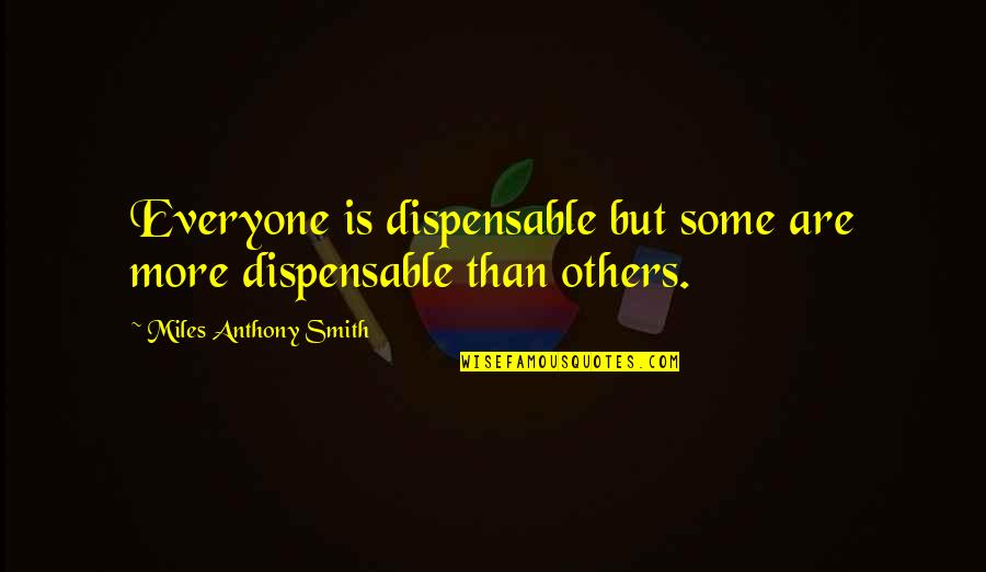 The Hillsborough Disaster Quotes By Miles Anthony Smith: Everyone is dispensable but some are more dispensable
