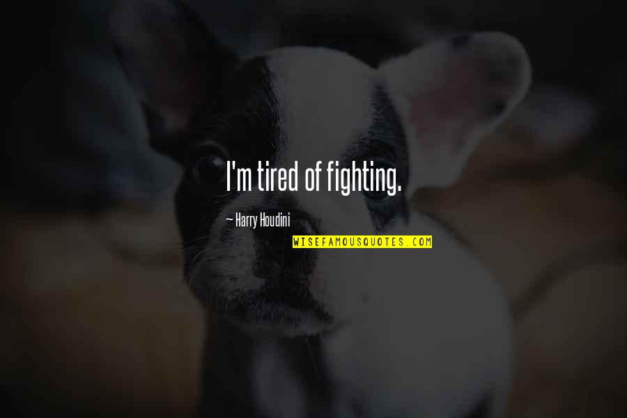 The Holy Trinity Quotes By Harry Houdini: I'm tired of fighting.