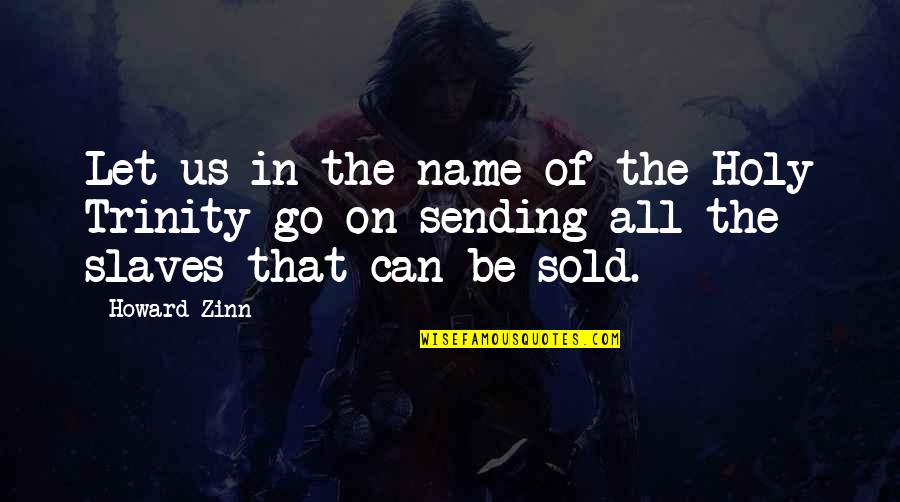 The Holy Trinity Quotes By Howard Zinn: Let us in the name of the Holy