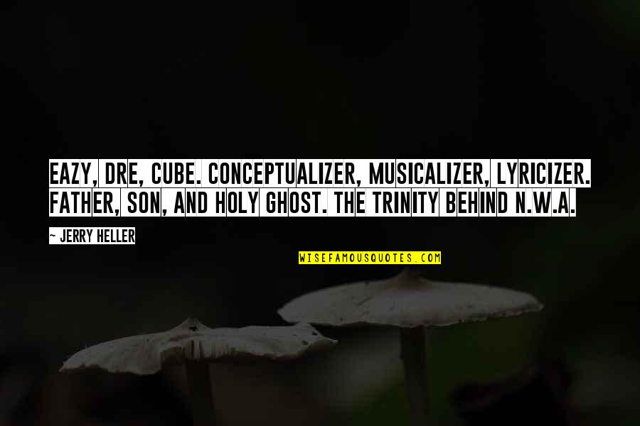 The Holy Trinity Quotes By Jerry Heller: Eazy, Dre, Cube. Conceptualizer, musicalizer, lyricizer. Father, son,
