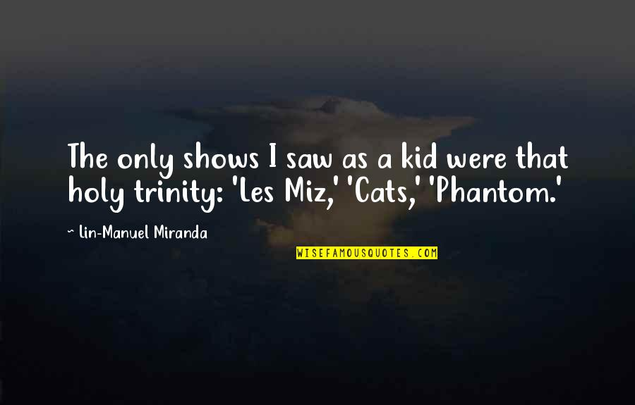 The Holy Trinity Quotes By Lin-Manuel Miranda: The only shows I saw as a kid