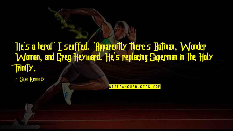 """The Holy Trinity Quotes By Sean Kennedy: He's a hero!"""" I scoffed. """"Apparently there's Batman,"""