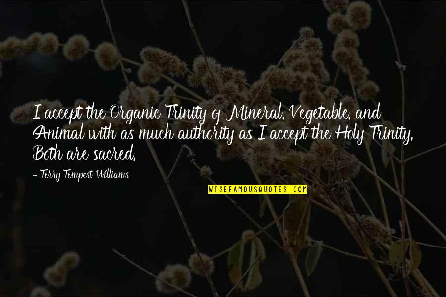 The Holy Trinity Quotes By Terry Tempest Williams: I accept the Organic Trinity of Mineral, Vegetable,