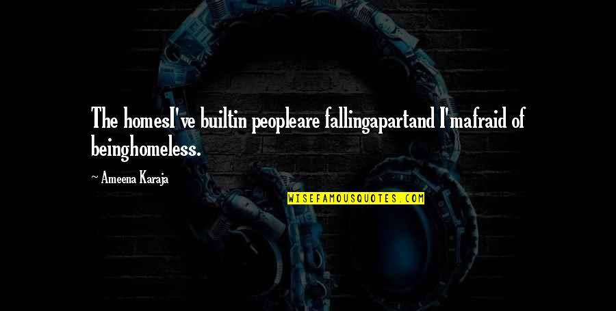 The Homeless Quotes By Ameena Karaja: The homesI've builtin peopleare fallingapartand I'mafraid of beinghomeless.
