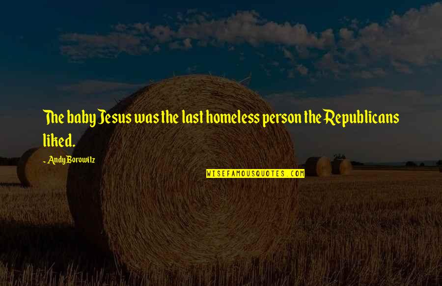 The Homeless Quotes By Andy Borowitz: The baby Jesus was the last homeless person