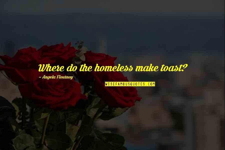 The Homeless Quotes By Angela Flournoy: Where do the homeless make toast?