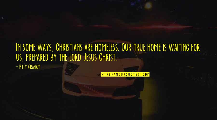The Homeless Quotes By Billy Graham: In some ways, Christians are homeless. Our true