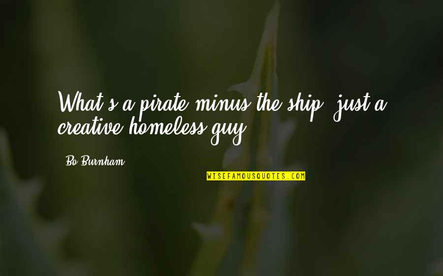 The Homeless Quotes By Bo Burnham: What's a pirate minus the ship? just a
