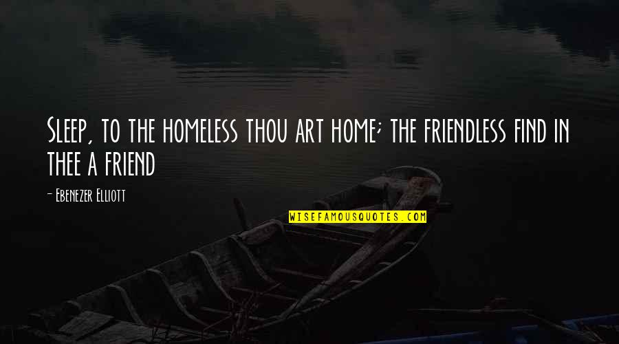 The Homeless Quotes By Ebenezer Elliott: Sleep, to the homeless thou art home; the