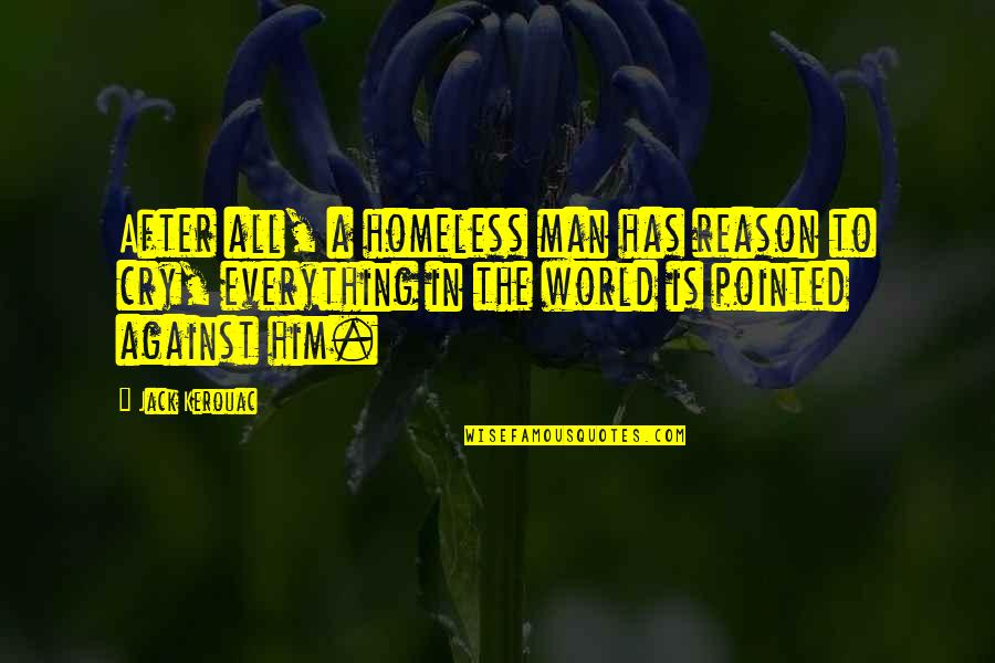 The Homeless Quotes By Jack Kerouac: After all, a homeless man has reason to
