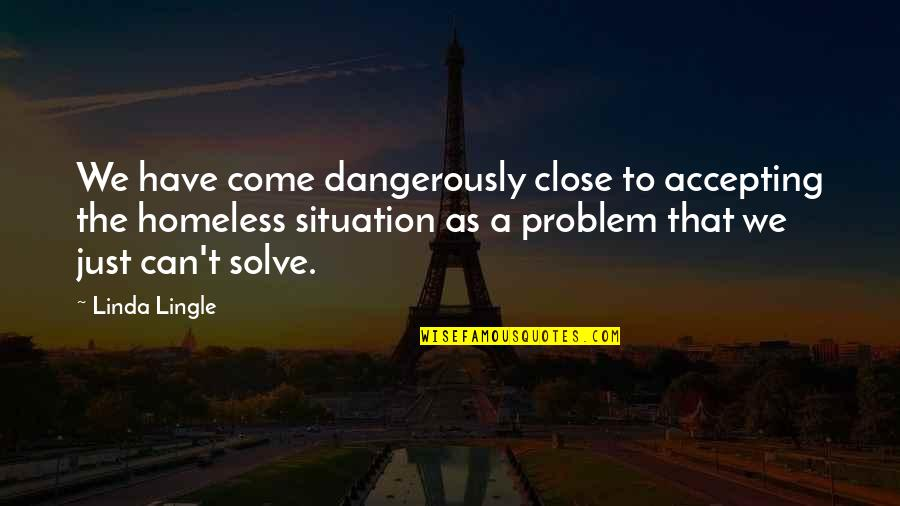 The Homeless Quotes By Linda Lingle: We have come dangerously close to accepting the