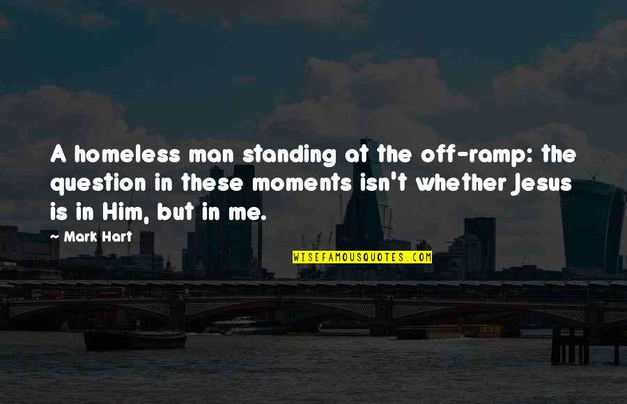 The Homeless Quotes By Mark Hart: A homeless man standing at the off-ramp: the
