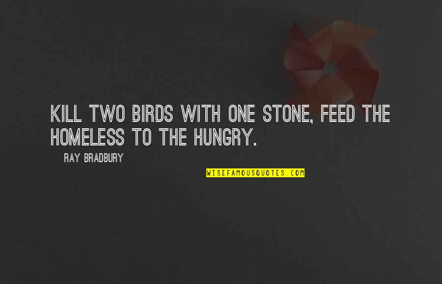 The Homeless Quotes By Ray Bradbury: Kill two birds with one stone, feed the