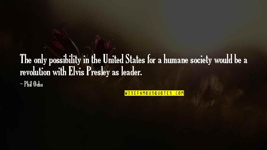 The Humane Society Of The United States Quotes By Phil Ochs: The only possibility in the United States for