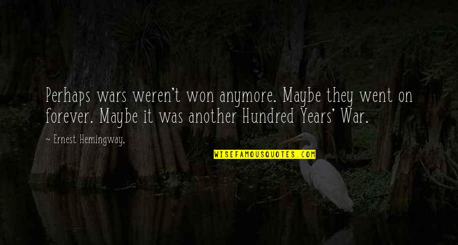 The Hundred Years War Quotes By Ernest Hemingway,: Perhaps wars weren't won anymore. Maybe they went