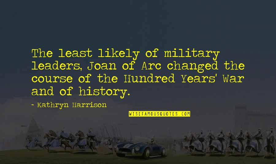 The Hundred Years War Quotes By Kathryn Harrison: The least likely of military leaders, Joan of