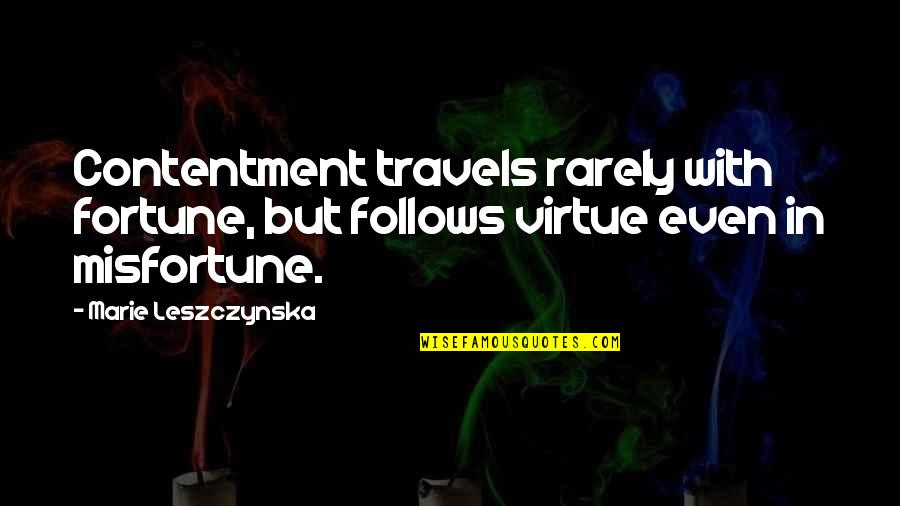 The Hundred Years War Quotes By Marie Leszczynska: Contentment travels rarely with fortune, but follows virtue